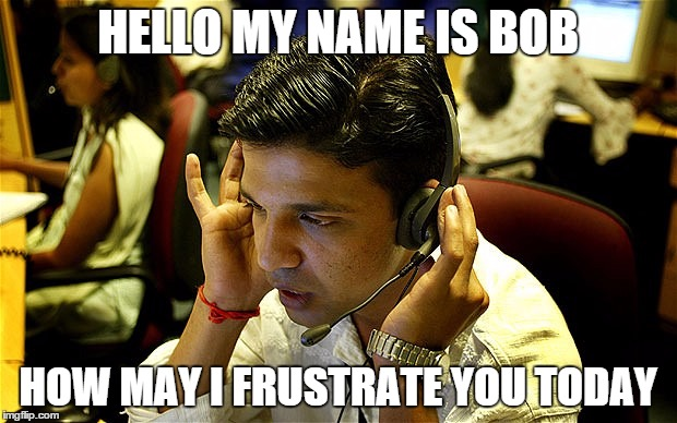 HELLO MY NAME IS BOB HOW MAY I FRUSTRATE YOU TODAY | image tagged in india,call centers,call,centers,bob,memes | made w/ Imgflip meme maker
