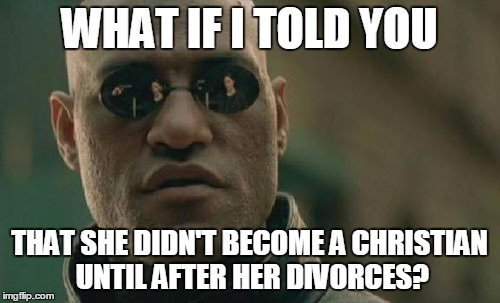 Matrix Morpheus Meme | WHAT IF I TOLD YOU THAT SHE DIDN'T BECOME A CHRISTIAN UNTIL AFTER HER DIVORCES? | image tagged in memes,matrix morpheus | made w/ Imgflip meme maker