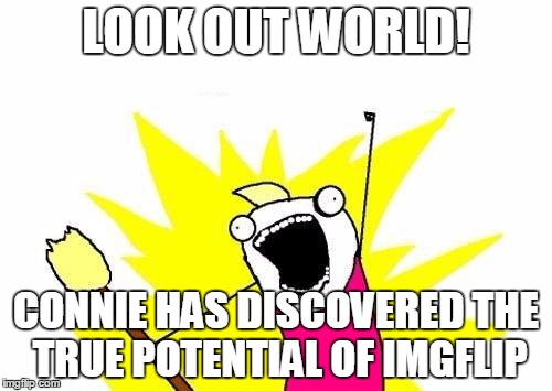 X All The Y Meme | LOOK OUT WORLD! CONNIE HAS DISCOVERED THE TRUE POTENTIAL OF IMGFLIP | image tagged in memes,x all the y | made w/ Imgflip meme maker