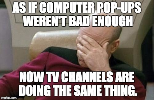 Captain Picard Facepalm Meme | AS IF COMPUTER POP-UPS WEREN'T BAD ENOUGH NOW TV CHANNELS ARE DOING THE SAME THING. | image tagged in memes,captain picard facepalm | made w/ Imgflip meme maker