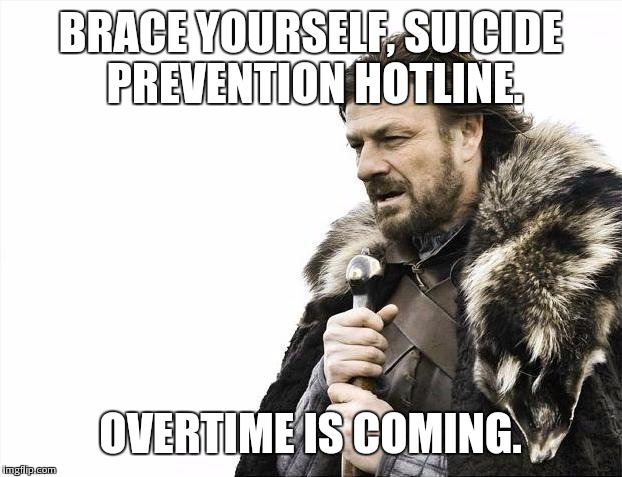 Brace Yourselves X is Coming Meme | BRACE YOURSELF, SUICIDE PREVENTION HOTLINE. OVERTIME IS COMING. | image tagged in memes,brace yourselves x is coming | made w/ Imgflip meme maker