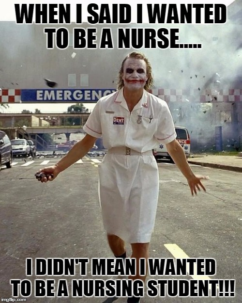 Joker Nurse | WHEN I SAID I WANTED TO BE A NURSE..... I DIDN'T MEAN I WANTED TO BE A NURSING STUDENT!!! | image tagged in joker nurse | made w/ Imgflip meme maker