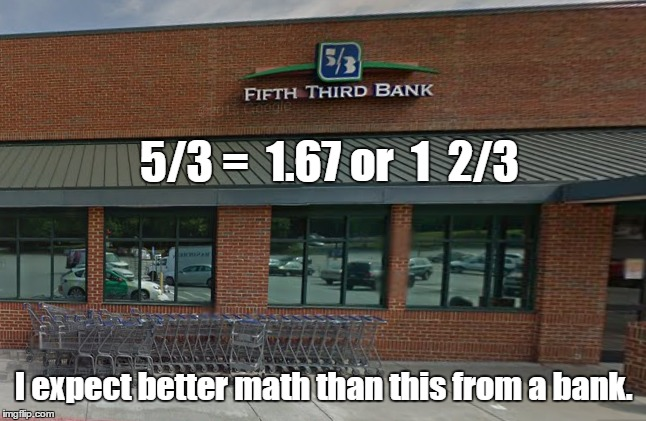 Improper Fraction Bank | 5/3 =  1.67 or  1  2/3 I expect better math than this from a bank. | image tagged in wat,memes,math | made w/ Imgflip meme maker