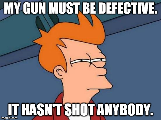 Futurama Fry Meme | MY GUN MUST BE DEFECTIVE. IT HASN'T SHOT ANYBODY. | image tagged in memes,futurama fry | made w/ Imgflip meme maker