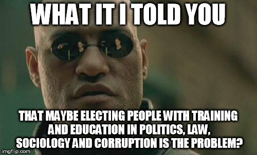 Matrix Morpheus Meme | WHAT IT I TOLD YOU THAT MAYBE ELECTING PEOPLE WITH TRAINING AND EDUCATION IN POLITICS, LAW, SOCIOLOGY AND CORRUPTION IS THE PROBLEM? | image tagged in memes,matrix morpheus | made w/ Imgflip meme maker
