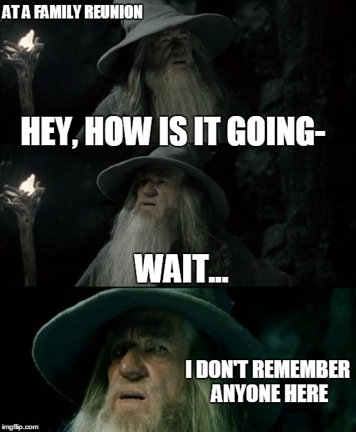 Confused Gandalf Meme | AT A FAMILY REUNION HEY, HOW IS IT GOING- I DON'T REMEMBER ANYONE HERE WAIT... | image tagged in memes,confused gandalf | made w/ Imgflip meme maker
