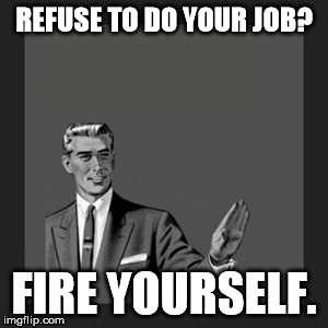 Kill Yourself Guy Meme | REFUSE TO DO YOUR JOB? FIRE YOURSELF. | image tagged in memes,kill yourself guy | made w/ Imgflip meme maker