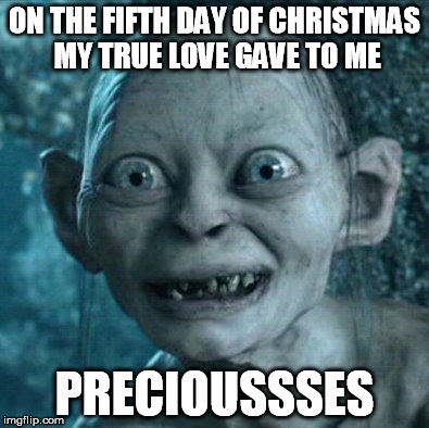 Gollum Meme | ON THE FIFTH DAY OF CHRISTMAS MY TRUE LOVE GAVE TO ME PRECIOUSSSES | image tagged in memes,gollum | made w/ Imgflip meme maker