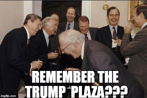 Laughing Men In Suits Meme | REMEMBER THE TRUMP  PLAZA??? | image tagged in memes,laughing men in suits | made w/ Imgflip meme maker