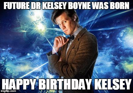 dr who | FUTURE DR KELSEY BOYNE WAS BORN HAPPY BIRTHDAY KELSEY | image tagged in dr who | made w/ Imgflip meme maker