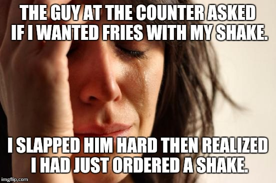 First World Problems Meme | THE GUY AT THE COUNTER ASKED IF I WANTED FRIES WITH MY SHAKE. I SLAPPED HIM HARD THEN REALIZED I HAD JUST ORDERED A SHAKE. | image tagged in memes,first world problems | made w/ Imgflip meme maker