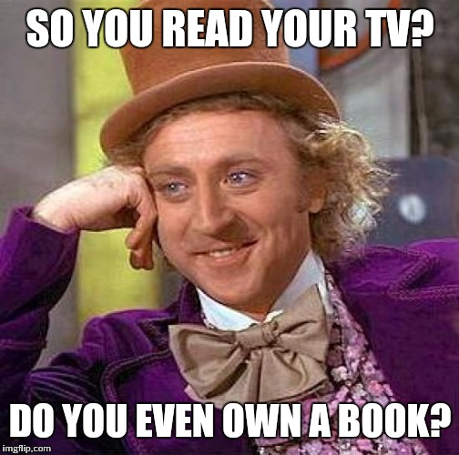 Creepy Condescending Wonka Meme | SO YOU READ YOUR TV? DO YOU EVEN OWN A BOOK? | image tagged in memes,creepy condescending wonka | made w/ Imgflip meme maker