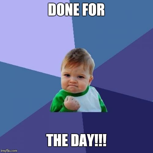 Success Kid Meme | DONE FOR THE DAY!!! | image tagged in memes,success kid | made w/ Imgflip meme maker