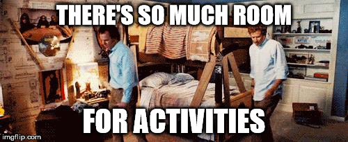 Step Brothers | THERE'S SO MUCH ROOM FOR ACTIVITIES | image tagged in step brothers,AdviceAnimals | made w/ Imgflip meme maker