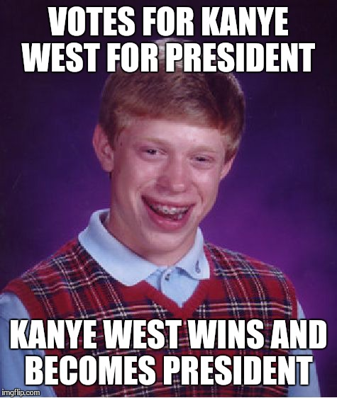 Bad Luck Brian Meme | VOTES FOR KANYE WEST FOR PRESIDENT KANYE WEST WINS AND BECOMES PRESIDENT | image tagged in memes,bad luck brian | made w/ Imgflip meme maker