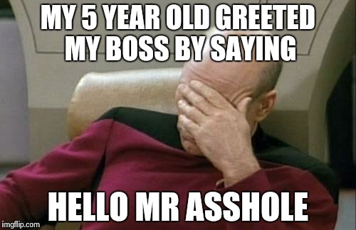 They'll repeat what they've heard | MY 5 YEAR OLD GREETED MY BOSS BY SAYING HELLO MR ASSHOLE | image tagged in memes,captain picard facepalm | made w/ Imgflip meme maker