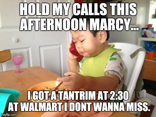 No Bullshit Business Baby Meme | HOLD MY CALLS THIS AFTERNOON MARCY... I GOT A TANTRIM AT 2:30 AT WALMART I DONT WANNA MISS. | image tagged in memes,no bullshit business baby | made w/ Imgflip meme maker