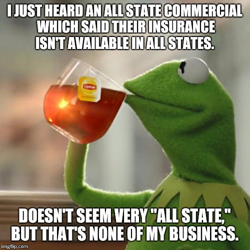 "But Thats None Of My Business Meme | I JUST HEARD AN ALL STATE COMMERCIAL WHICH SAID THEIR INSURANCE ISN'T AVAILABLE IN ALL STATES. DOESN'T SEEM VERY ""ALL STATE,"" BUT THAT'S NON 