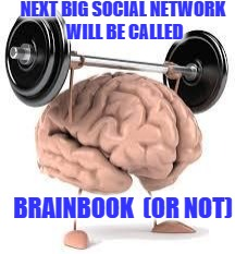 Brainbook | NEXT BIG SOCIAL NETWORK WILL BE CALLED BRAINBOOK (OR NOT) | image tagged in brain,facebook,social media,think | made w/ Imgflip meme maker