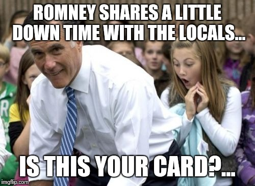Romney | ROMNEY SHARES A LITTLE DOWN TIME WITH THE LOCALS... IS THIS YOUR CARD?... | image tagged in memes,romney | made w/ Imgflip meme maker