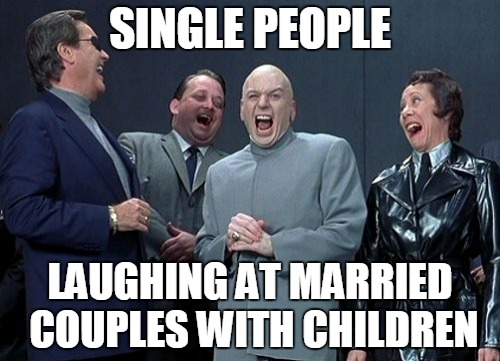 Laughing Villains Meme | SINGLE PEOPLE LAUGHING AT MARRIED COUPLES WITH CHILDREN | image tagged in memes,laughing villains | made w/ Imgflip meme maker