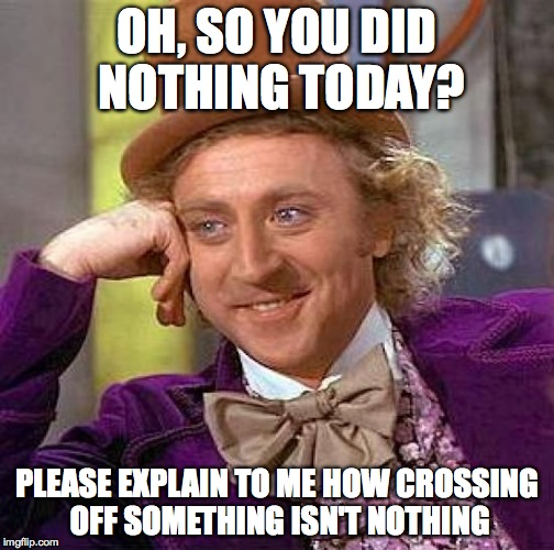 Creepy Condescending Wonka Meme | OH, SO YOU DID NOTHING TODAY? PLEASE EXPLAIN TO ME HOW CROSSING OFF SOMETHING ISN'T NOTHING | image tagged in memes,creepy condescending wonka | made w/ Imgflip meme maker