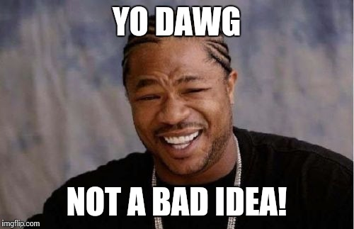 Yo Dawg Heard You Meme | YO DAWG NOT A BAD IDEA! | image tagged in memes,yo dawg heard you | made w/ Imgflip meme maker