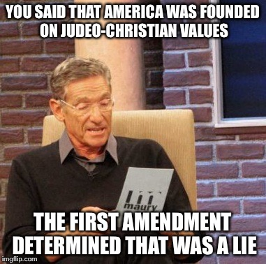 Maury Lie Detector Meme | YOU SAID THAT AMERICA WAS FOUNDED ON JUDEO-CHRISTIAN VALUES THE FIRST AMENDMENT DETERMINED THAT WAS A LIE | image tagged in memes,maury lie detector | made w/ Imgflip meme maker