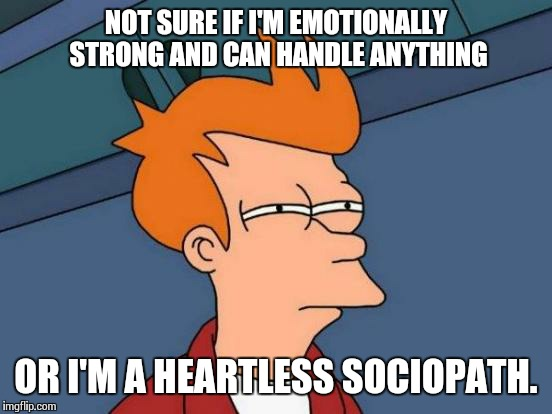 Heart of Stone | NOT SURE IF I'M EMOTIONALLY STRONG AND CAN HANDLE ANYTHING OR I'M A HEARTLESS SOCIOPATH. | image tagged in memes,futurama fry | made w/ Imgflip meme maker