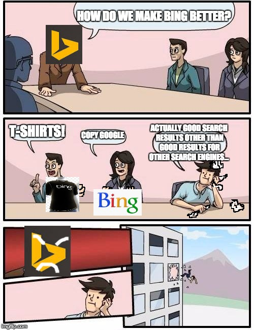 BING | HOW DO WE MAKE BING BETTER? T-SHIRTS! COPY GOOGLE ACTUALLY GOOD SEARCH RESULTS OTHER THAN GOOD RESULTS FOR OTHER SEARCH ENGINES... | image tagged in memes,boardroom meeting suggestion,bing,lol,search engine,funny | made w/ Imgflip meme maker