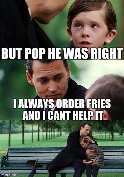 Finding Neverland Meme | BUT POP HE WAS RIGHT I ALWAYS ORDER FRIES AND I CANT HELP IT | image tagged in memes,finding neverland | made w/ Imgflip meme maker