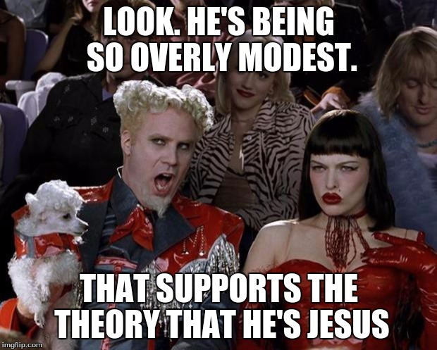 Mugatu So Hot Right Now Meme | LOOK. HE'S BEING SO OVERLY MODEST. THAT SUPPORTS THE THEORY THAT HE'S JESUS | image tagged in memes,mugatu so hot right now | made w/ Imgflip meme maker