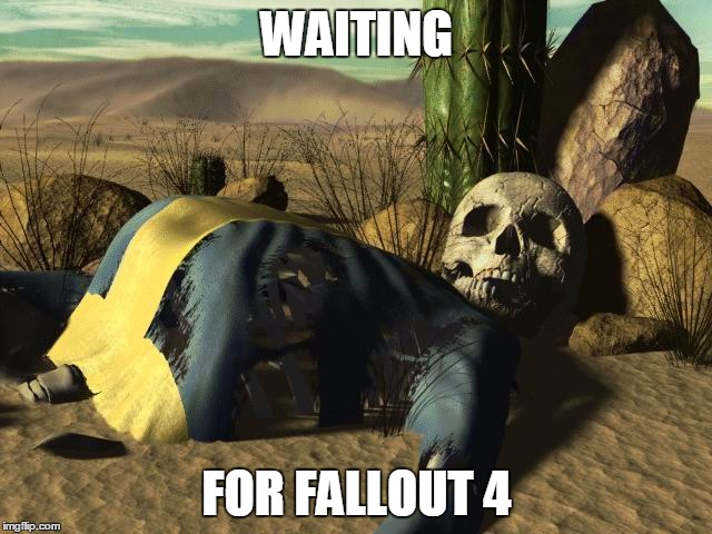 waiting for the new fallout game | WAITING FOR FALLOUT 4 | image tagged in fallout death,fallout 4 | made w/ Imgflip meme maker