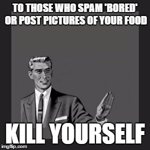 Kill Yourself Guy Meme | TO THOSE WHO SPAM 'BORED' OR POST PICTURES OF YOUR FOOD KILL YOURSELF | image tagged in memes,kill yourself guy | made w/ Imgflip meme maker