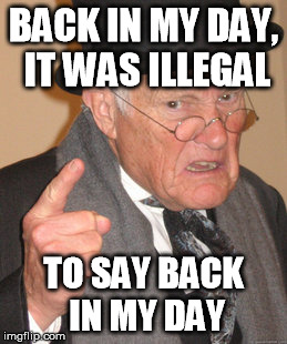 Back In My Day | BACK IN MY DAY, IT WAS ILLEGAL TO SAY BACK IN MY DAY | image tagged in memes,back in my day,illegal | made w/ Imgflip meme maker
