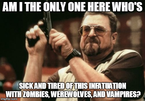 Am I The Only One Around Here Meme | AM I THE ONLY ONE HERE WHO'S SICK AND TIRED OF THIS INFATUATION WITH ZOMBIES, WEREWOLVES, AND VAMPIRES? | image tagged in memes,am i the only one around here | made w/ Imgflip meme maker
