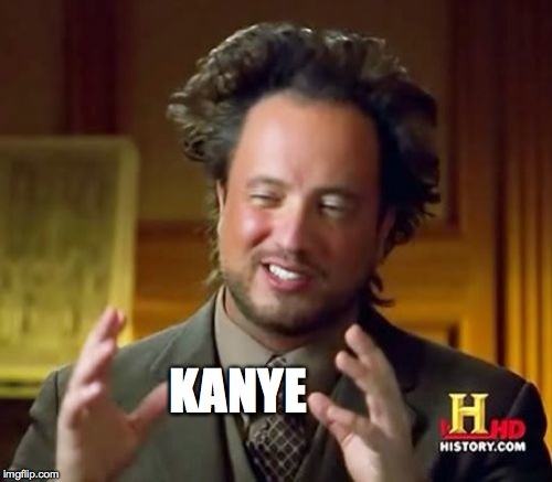 Ancient Aliens Meme | KANYE | image tagged in memes,ancient aliens | made w/ Imgflip meme maker