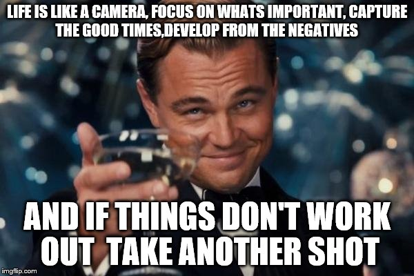 Leonardo Dicaprio Cheers Meme | LIFE IS LIKE A CAMERA, FOCUS ON WHATS IMPORTANT, CAPTURE THE GOOD TIMES,DEVELOP FROM THE NEGATIVES AND IF THINGS DON'T WORK OUT  TAKE ANOTHE | image tagged in memes,leonardo dicaprio cheers | made w/ Imgflip meme maker