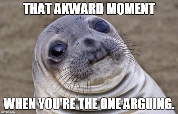 Awkward Moment Sealion Meme | THAT AKWARD MOMENT WHEN YOU'RE THE ONE ARGUING. | image tagged in memes,awkward moment sealion | made w/ Imgflip meme maker