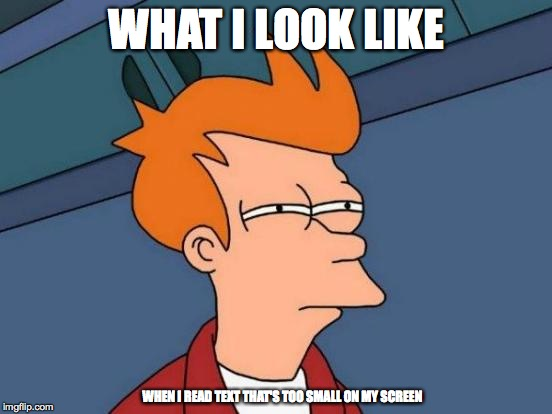 Tiny Text | WHAT I LOOK LIKE WHEN I READ TEXT THAT'S TOO SMALL ON MY SCREEN | image tagged in memes,futurama fry,tiny font,small,text | made w/ Imgflip meme maker