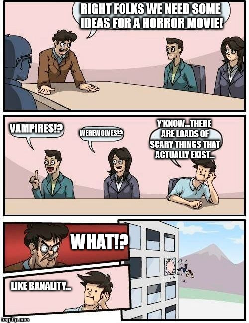 Boardroom Meeting Suggestion Meme | RIGHT FOLKS WE NEED SOME IDEAS FOR A HORROR MOVIE! VAMPIRES!? WEREWOLVES!? Y'KNOW...THERE ARE LOADS OF SCARY THINGS THAT ACTUALLY EXIST... W | image tagged in memes,boardroom meeting suggestion | made w/ Imgflip meme maker