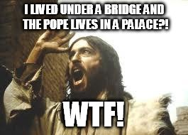 Angry Jesus | I LIVED UNDER A BRIDGE AND THE POPE LIVES IN A PALACE?! WTF! | image tagged in angry jesus | made w/ Imgflip meme maker