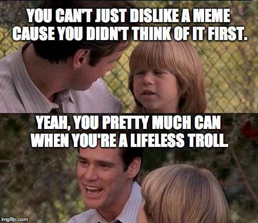 Thats Just Something X Say Meme | YOU CAN'T JUST DISLIKE A MEME CAUSE YOU DIDN'T THINK OF IT FIRST. YEAH, YOU PRETTY MUCH CAN WHEN YOU'RE A LIFELESS TROLL. | image tagged in memes,thats just something x say | made w/ Imgflip meme maker