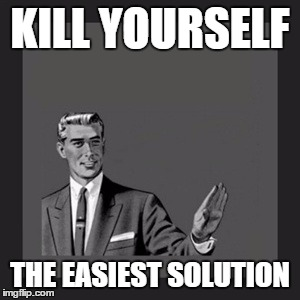 Kill Yourself Guy Meme | KILL YOURSELF THE EASIEST SOLUTION | image tagged in memes,kill yourself guy | made w/ Imgflip meme maker