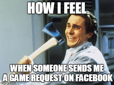 Christian Bale With Axe | HOW I FEEL WHEN SOMEONE SENDS ME A GAME REQUEST ON FACEBOOK | image tagged in christian bale with axe | made w/ Imgflip meme maker