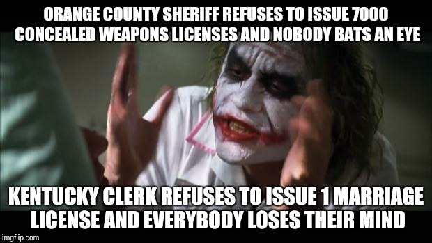 And everybody loses their minds Meme | ORANGE COUNTY SHERIFF REFUSES TO ISSUE 7000 CONCEALED WEAPONS LICENSES AND NOBODY BATS AN EYE KENTUCKY CLERK REFUSES TO ISSUE 1 MARRIAGE LIC | image tagged in memes,and everybody loses their minds | made w/ Imgflip meme maker