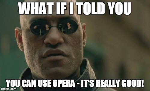 Matrix Morpheus Meme | WHAT IF I TOLD YOU YOU CAN USE OPERA - IT'S REALLY GOOD! | image tagged in memes,matrix morpheus | made w/ Imgflip meme maker