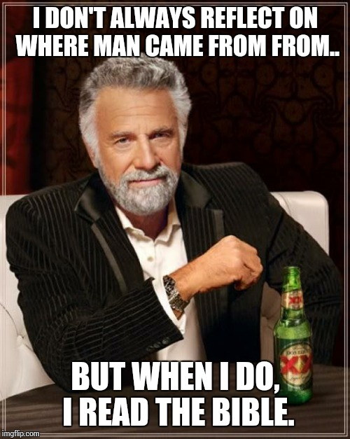 The Most Interesting Man In The World Meme | I DON'T ALWAYS REFLECT ON WHERE MAN CAME FROM FROM.. BUT WHEN I DO, I READ THE BIBLE. | image tagged in memes,the most interesting man in the world | made w/ Imgflip meme maker