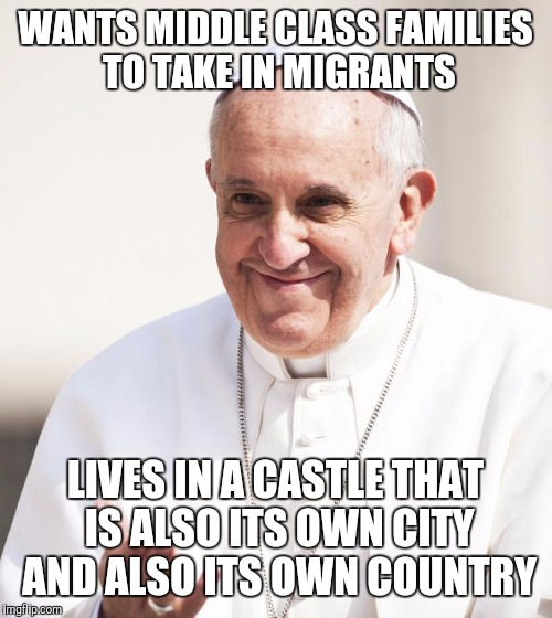 Pope Francis why not both | WANTS MIDDLE CLASS FAMILIES TO TAKE IN MIGRANTS LIVES IN A CASTLE THAT IS ALSO ITS OWN CITY AND ALSO ITS OWN COUNTRY | image tagged in pope francis why not both,AdviceAnimals | made w/ Imgflip meme maker
