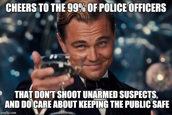 Just because the bad ones get more media coverage, doesn't mean they're all corrupt. | CHEERS TO THE 99% OF POLICE OFFICERS THAT DON'T SHOOT UNARMED SUSPECTS, AND DO CARE ABOUT KEEPING THE PUBLIC SAFE | image tagged in memes,leonardo dicaprio cheers | made w/ Imgflip meme maker